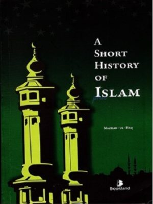 A Short History of Islam By Mazhar ul Haq